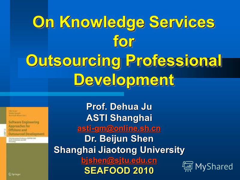On Knowledge Services for Outsourcing Professional Development Prof. Dehua Ju ASTI Shanghai asti-gm@online.sh.cn sti-gm@online.sh.cn Dr. Beijun Shen Shanghai Jiaotong University bjshen@sjtu.edu.cn SEAFOOD 2010