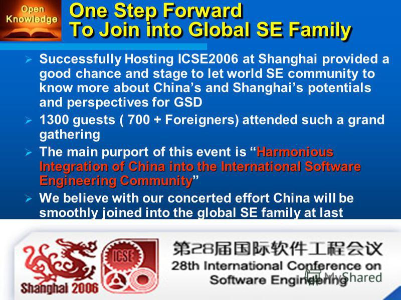 One Step Forward To Join into Global SE Family Successfully Hosting ICSE2006 at Shanghai provided a good chance and stage to let world SE community to know more about Chinas and Shanghais potentials and perspectives for GSD 1300 guests ( 700 + Foreig