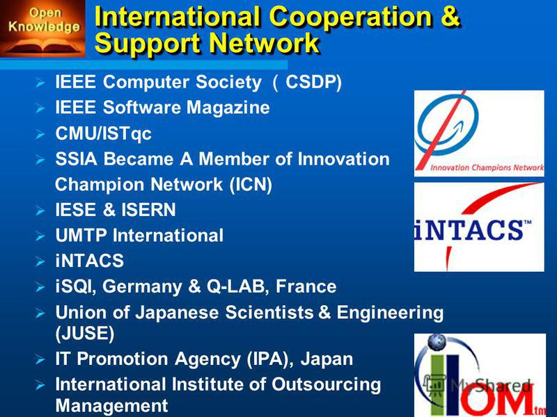 International Cooperation & Support Network IEEE Computer Society CSDP) IEEE Software Magazine CMU/ISTqc SSIA Became A Member of Innovation Champion Network (ICN) IESE & ISERN UMTP International iNTACS iSQI, Germany & Q-LAB, France Union of Japanese