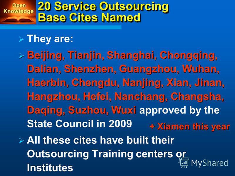 20 Service Outsourcing Base Cites Named They are: Beijing, Tianjin, Shanghai, Chongqing, Dalian, Shenzhen, Guangzhou, Wuhan, Haerbin, Chengdu, Nanjing, Xian, Jinan, Hangzhou, Hefei, Nanchang, Changsha, Daqing, Suzhou, Wuxi Beijing, Tianjin, Shanghai,