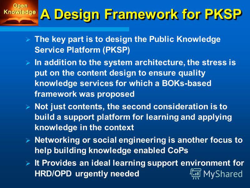 A Design Framework for PKSP The key part is to design the Public Knowledge Service Platform (PKSP) In addition to the system architecture, the stress is put on the content design to ensure quality knowledge services for which a BOKs-based framework w