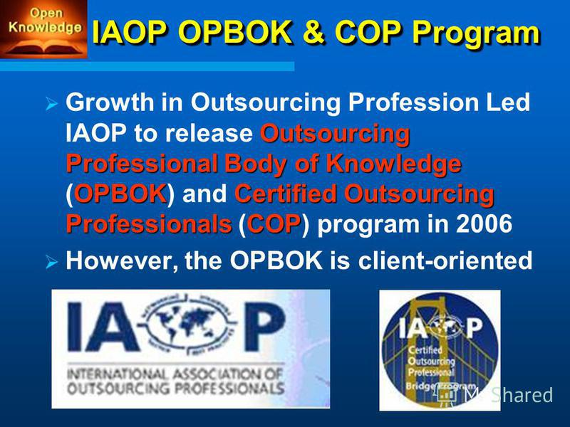 IAOP OPBOK & COP Program Outsourcing Professional Body of Knowledge OPBOKCertified Outsourcing ProfessionalsCOP Growth in Outsourcing Profession Led IAOP to release Outsourcing Professional Body of Knowledge (OPBOK) and Certified Outsourcing Professi