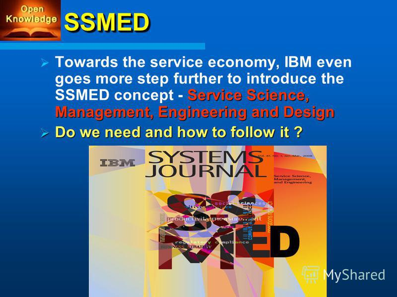 SSMEDSSMED Service Science, Management, Engineering and Design Towards the service economy, IBM even goes more step further to introduce the SSMED concept - Service Science, Management, Engineering and Design Do we need and how to follow it ? Do we n