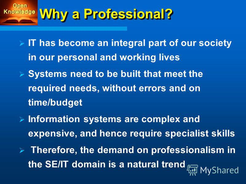 Why a Professional? IT has become an integral part of our society in our personal and working lives Systems need to be built that meet the required needs, without errors and on time/budget Information systems are complex and expensive, and hence requ