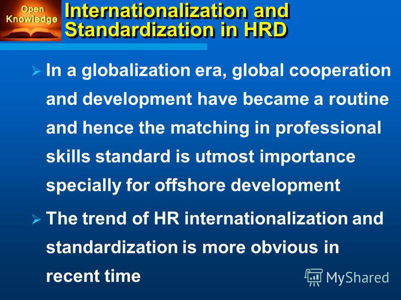 Internationalization and Standardization in HRD In a globalization era, global cooperation and development have became a routine and hence the matching in professional skills standard is utmost importance specially for offshore development The trend