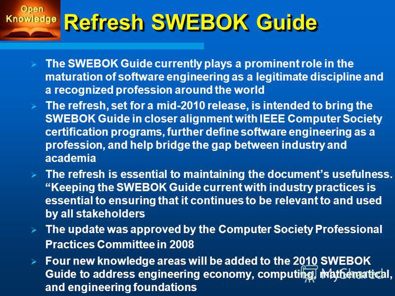 Refresh SWEBOK Guide The SWEBOK Guide currently plays a prominent role in the maturation of software engineering as a legitimate discipline and a recognized profession around the world The refresh, set for a mid-2010 release, is intended to bring the