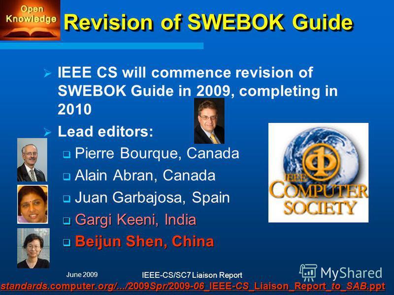 Revision of SWEBOK Guide IEEE CS will commence revision of SWEBOK Guide in 2009, completing in 2010 Lead editors: Pierre Bourque, Canada Alain Abran, Canada Juan Garbajosa, Spain Gargi Keeni, India Gargi Keeni, India Beijun Shen, China Beijun Shen, C