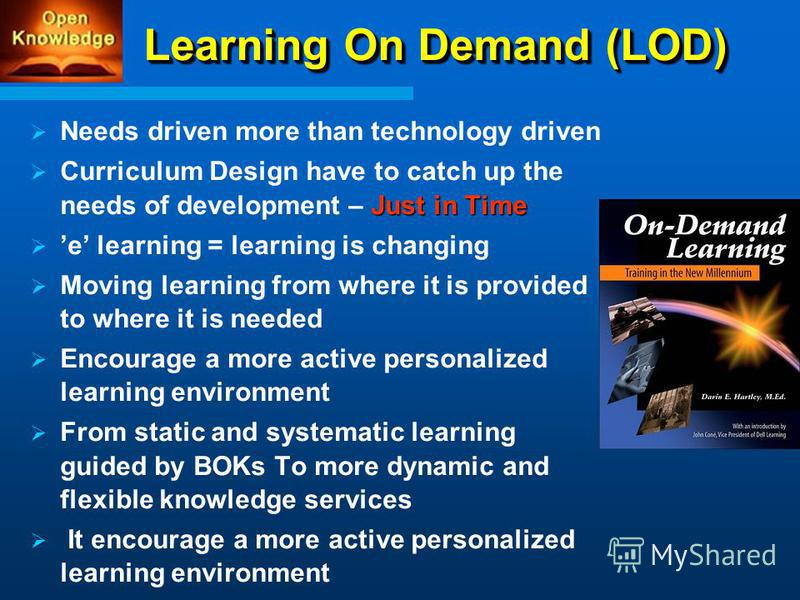 Learning On Demand (LOD) Needs driven more than technology driven Just in Time Curriculum Design have to catch up the needs of development – Just in Time e learning = learning is changing Moving learning from where it is provided to where it is neede