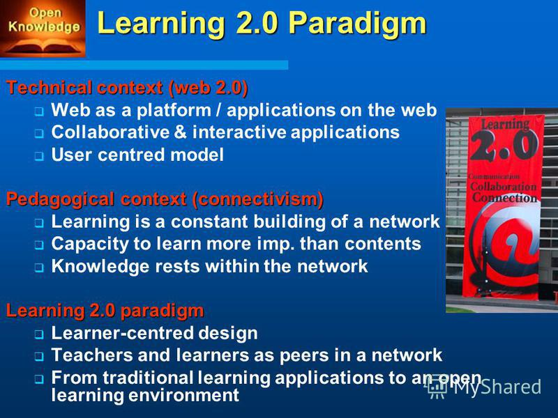 Technical context (web 2.0) Web as a platform / applications on the web Collaborative & interactive applications User centred model Pedagogical context (connectivism) Learning is a constant building of a network Capacity to learn more imp. than conte