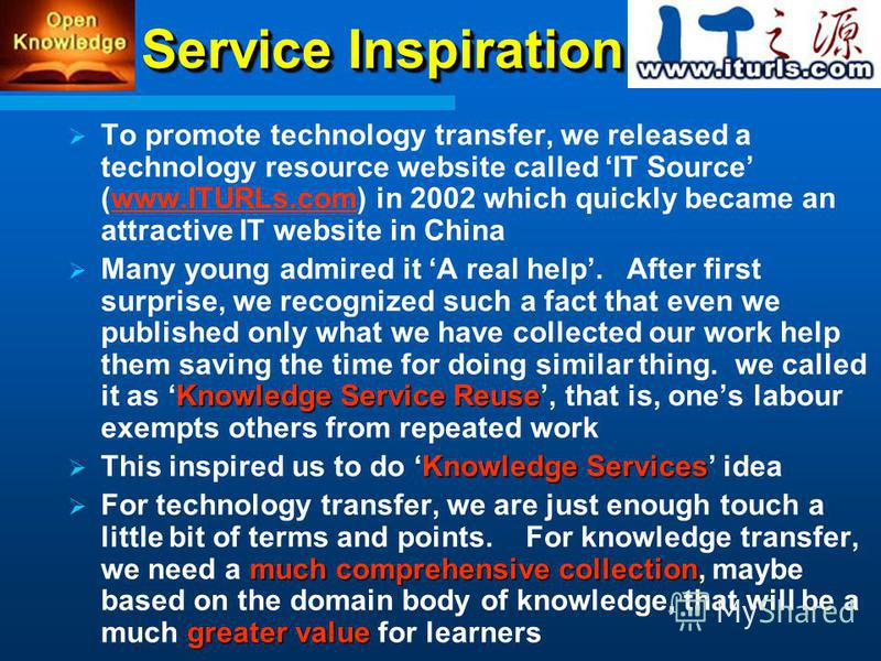 Service Inspiration To promote technology transfer, we released a technology resource website called IT Source (www.ITURLs.com) in 2002 which quickly became an attractive IT website in Chinawww.ITURLs.com Knowledge Service Reuse Many young admired it