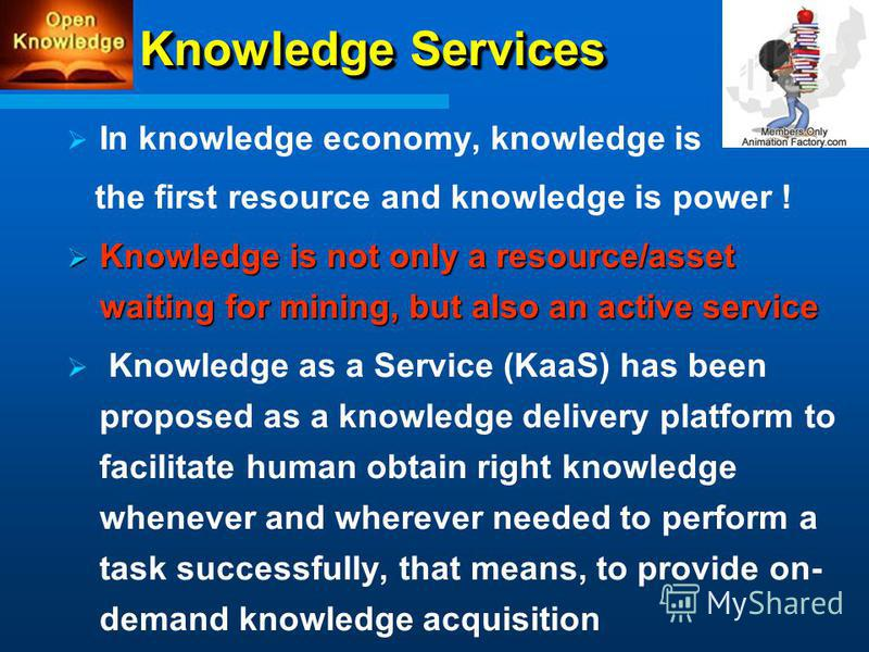 Knowledge Services In knowledge economy, knowledge is the first resource and knowledge is power ! Knowledge is not only a resource/asset waiting for mining, but also an active service Knowledge is not only a resource/asset waiting for mining, but als