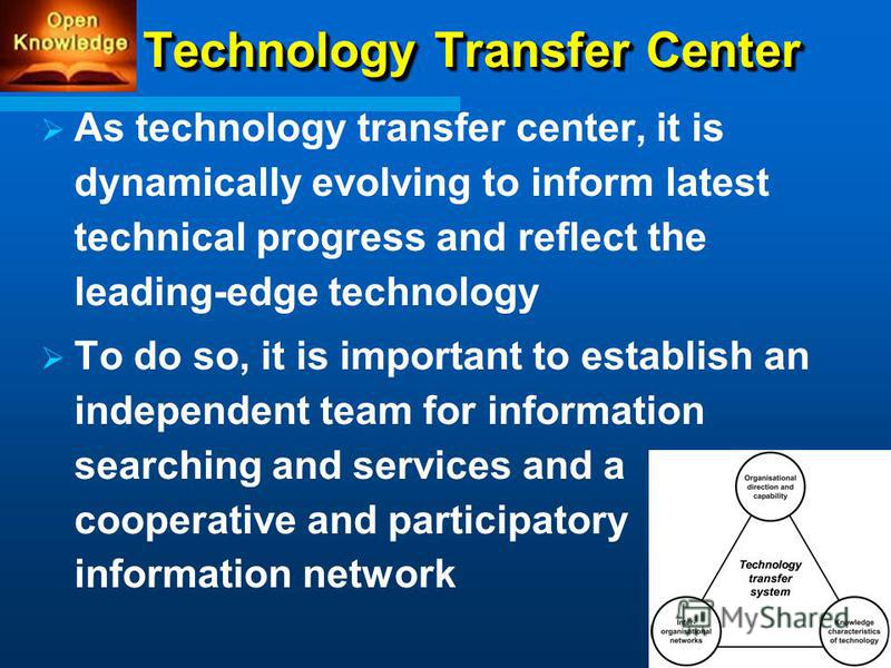 Technology Transfer Center As technology transfer center, it is dynamically evolving to inform latest technical progress and reflect the leading-edge technology To do so, it is important to establish an independent team for information searching and