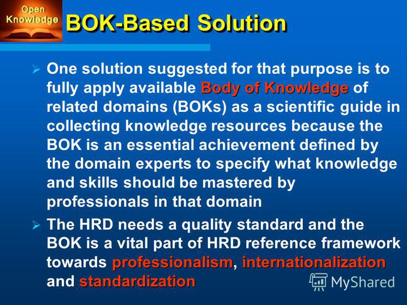 BOK-Based Solution Body of Knowledge One solution suggested for that purpose is to fully apply available Body of Knowledge of related domains (BOKs) as a scientific guide in collecting knowledge resources because the BOK is an essential achievement d