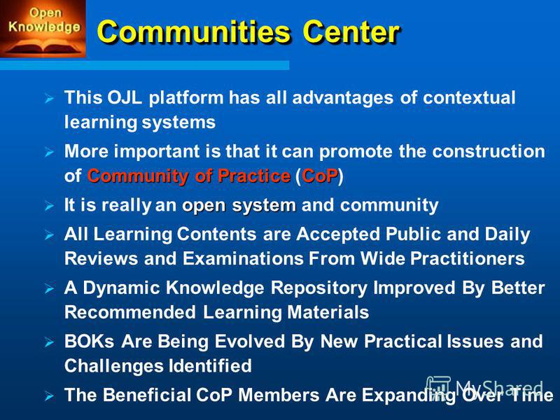 Communities Center This OJL platform has all advantages of contextual learning systems Community of PracticeCoP More important is that it can promote the construction of Community of Practice (CoP) open system It is really an open system and communit