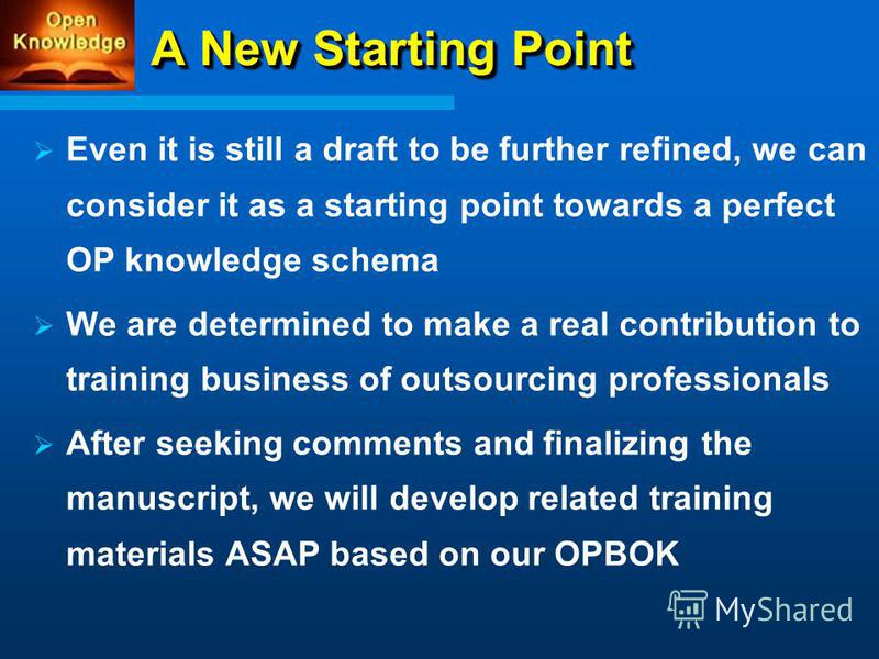 A New Starting Point A New Starting Point Even it is still a draft to be further refined, we can consider it as a starting point towards a perfect OP knowledge schema We are determined to make a real contribution to training business of outsourcing p