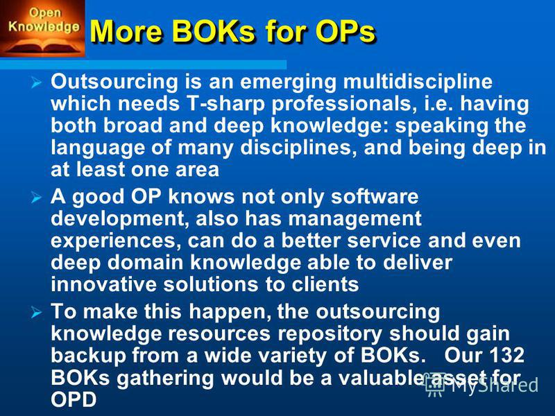 More BOKs for OPs Outsourcing is an emerging multidiscipline which needs T-sharp professionals, i.e. having both broad and deep knowledge: speaking the language of many disciplines, and being deep in at least one area A good OP knows not only softwar