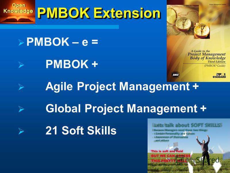 PMBOK Extension PMBOK – e = PMBOK + Agile Project Management + Global Project Management + 21 Soft Skills