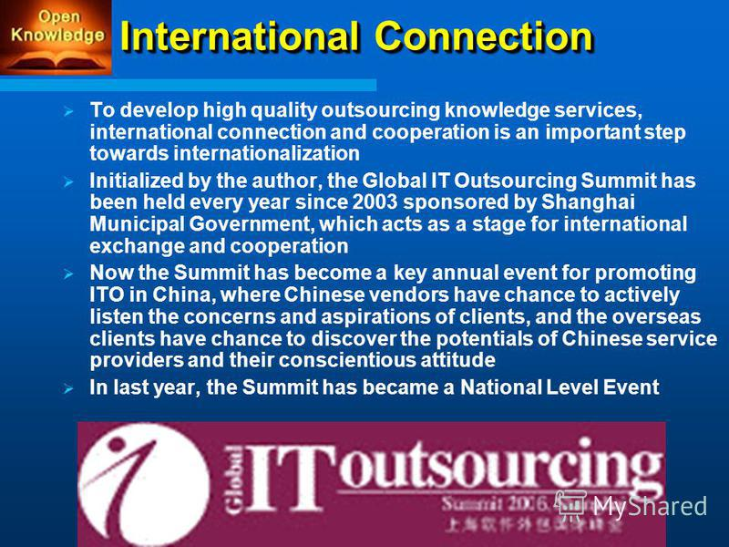 International Connection To develop high quality outsourcing knowledge services, international connection and cooperation is an important step towards internationalization Initialized by the author, the Global IT Outsourcing Summit has been held ever