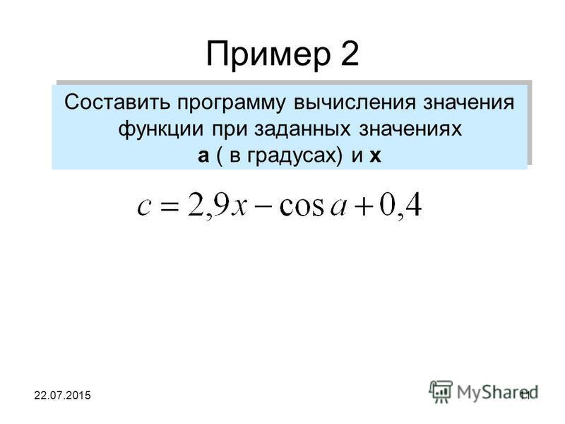 22.07.201511 Пример 2 Составить программу вычисления значения функции при заданных значениях а ( в градусах) и х Составить программу вычисления значения функции при заданных значениях а ( в градусах) и х