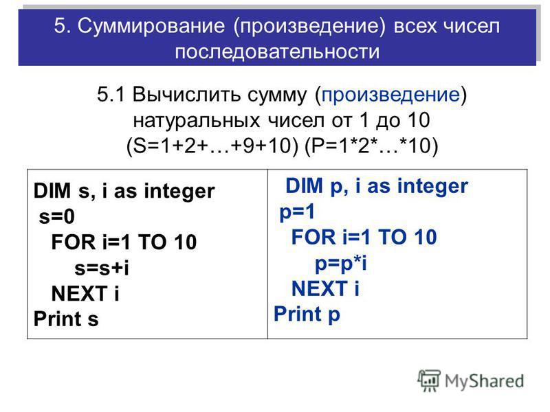 DIM s, i as integer s=0 FOR i=1 TO 10 s=s+i NEXT i Print s DIM p, i as integer p=1 FOR i=1 TO 10 p=p*i NEXT i Print p 5.1 Вычислить сумму (произведение) натуральных чисел от 1 до 10 (S=1+2+…+9+10) (P=1*2*…*10) 5. Суммирование (произведение) всех чисе