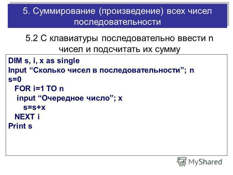 DIM s, i, x as single Input Сколько чисел в последовательности; n s=0 FOR i=1 TO n input Очередное число; x s=s+x NEXT i Print s 5.2 С клавиатуры последовательно ввести n чисел и подсчитать их сумму 5. Суммирование (произведение) всех чисел последова