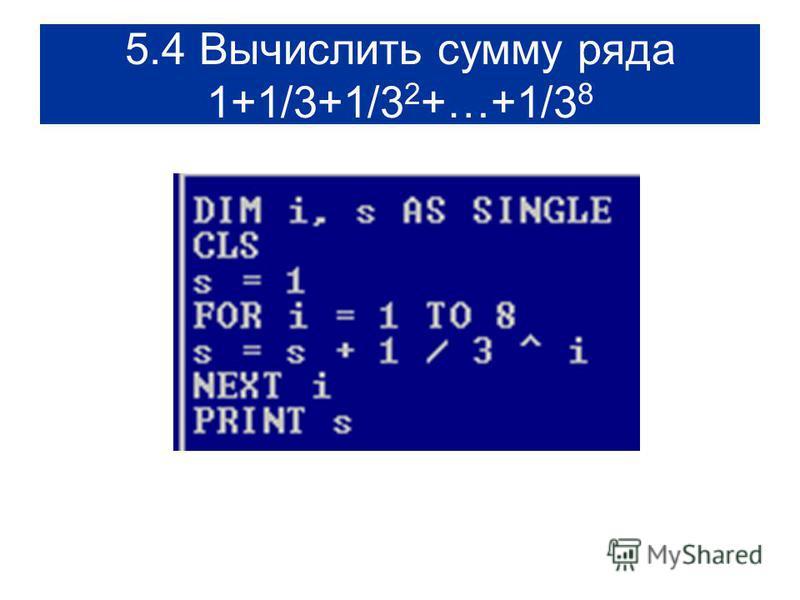 5.4 Вычислить сумму ряда 1+1/3+1/3 2 +…+1/3 8