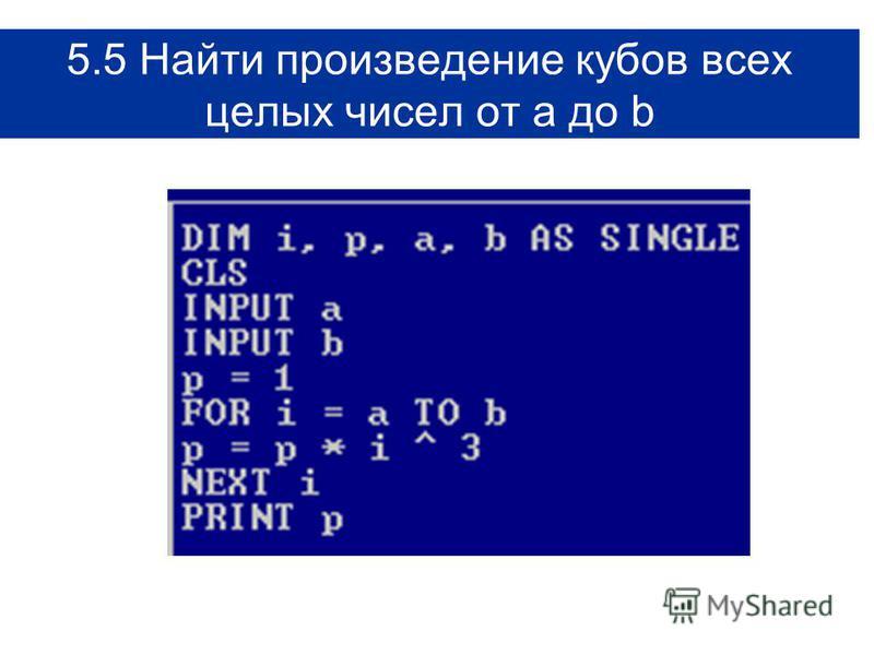 5.5 Найти произведение кубов всех целых чисел от а до b