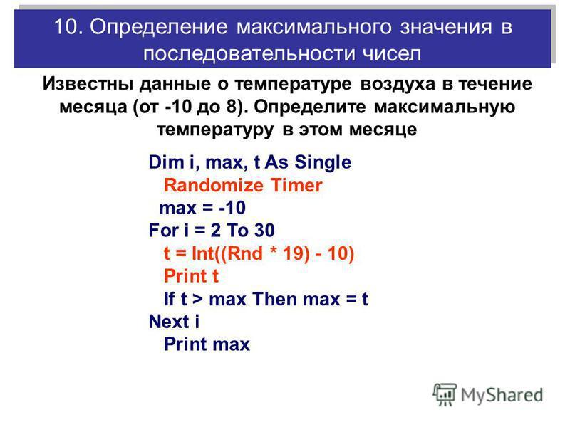 Dim i, max, t As Single Randomize Timer max = -10 For i = 2 To 30 t = Int((Rnd * 19) - 10) Print t If t > max Then max = t Next i Print max 10. Определение максимального значения в последовательности чисел Известны данные о температуре воздуха в тече
