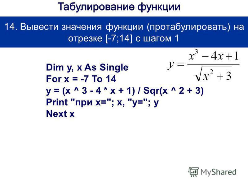 14. Вывести значения функции (протабулировать) на отрезке [-7;14] с шагом 1 Dim y, x As Single For x = -7 To 14 y = (x ^ 3 - 4 * x + 1) / Sqr(x ^ 2 + 3) Print при х=; x, у=; y Next x
