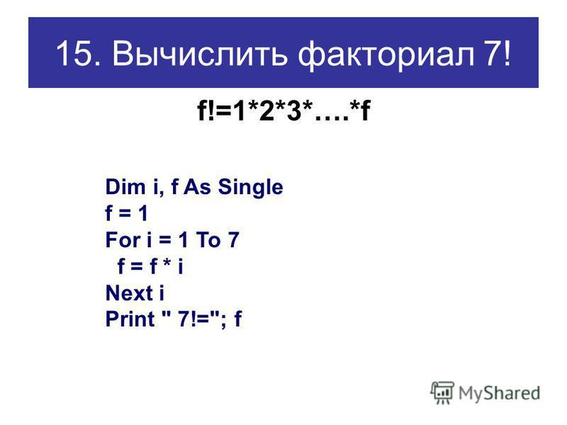 15. Вычислить факториал 7! f!=1*2*3*….*f Dim i, f As Single f = 1 For i = 1 To 7 f = f * i Next i Print  7!=; f