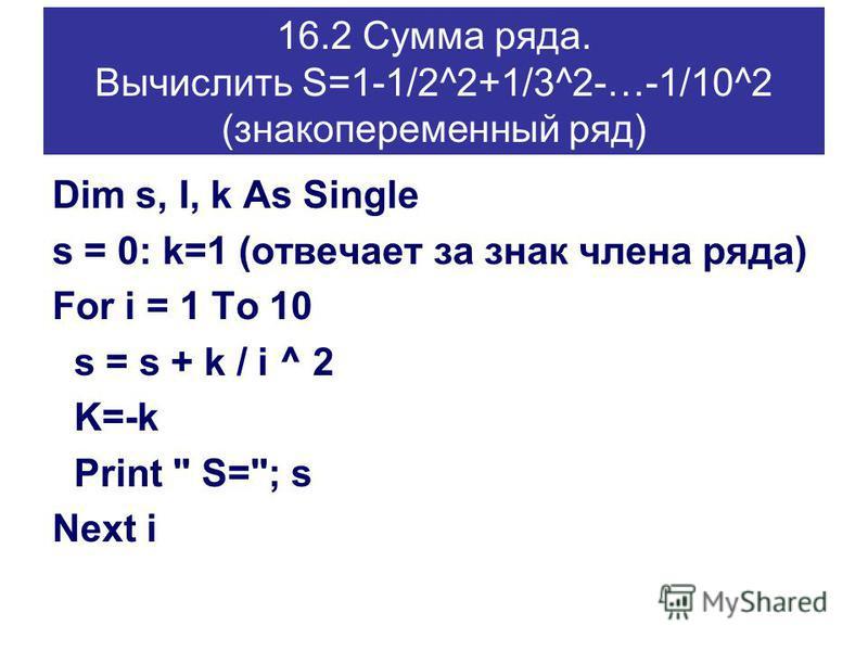 16.2 Сумма ряда. Вычислить S=1-1/2^2+1/3^2-…-1/10^2 (знакопеременный ряд) Dim s, I, k As Single s = 0: k=1 (отвечает за знак члена ряда) For i = 1 To 10 s = s + k / i ^ 2 K=-k Print  S=; s Next i