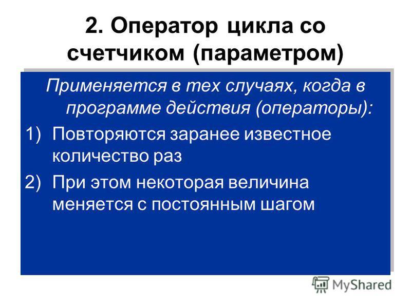 2. Оператор цикла со счетчиком (параметром) Применяется в тех случаях, когда в программе действия (операторы): 1)Повторяются заранее известное количество раз 2)При этом некоторая величина меняется с постоянным шагом Применяется в тех случаях, когда в