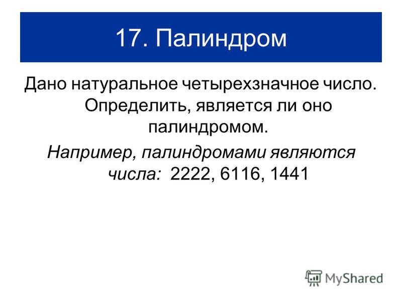 17. Палиндром Дано натуральное четырехзначное число. Определить, является ли оно палиндромом. Например, палиндромами являются числа: 2222, 6116, 1441