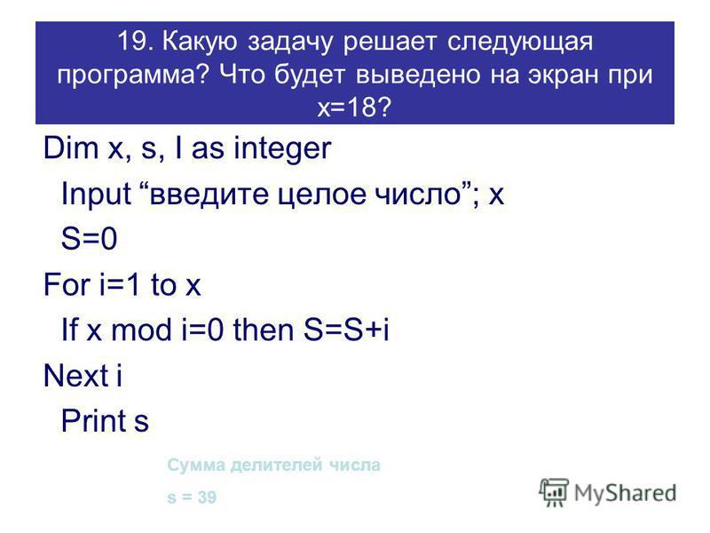 19. Какую задачу решает следующая программа? Что будет выведено на экран при х=18? Dim x, s, I as integer Input введите целое число; x S=0 For i=1 to x If x mod i=0 then S=S+i Next i Print s Сумма делителей числа s = 39
