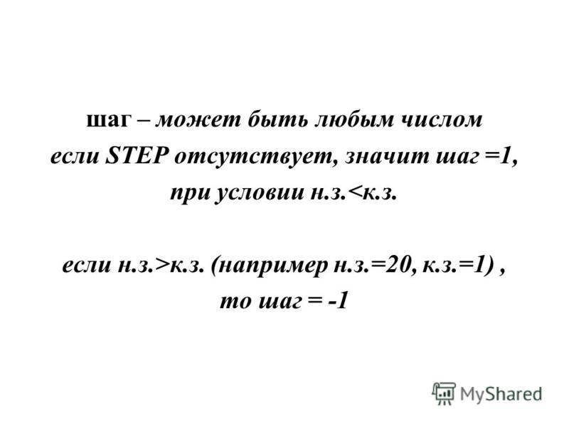 шаг – может быть любым числом если STEP отсутствует, значит шаг =1, при условии н.з.<к.з. если н.з.>к.з. (например н.з.=20, к.з.=1), то шаг = -1