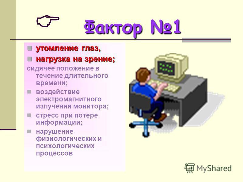 Фактор 1 утомление глаз, утомление глаз, нагрузка на зрение; нагрузка на зрение; сидячее положение в течение длительного времени; воздействие электромагнитного излучения монитора; стресс при потере информации; нарушение физиологических и психологичес