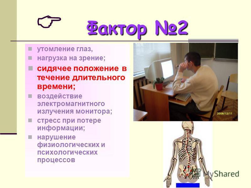 Фактор 2 Фактор 2 утомление глаз, нагрузка на зрение; сидячее положение в течение длительного времени; воздействие электромагнитного излучения монитора; стресс при потере информации; нарушение физиологических и психологических процессов