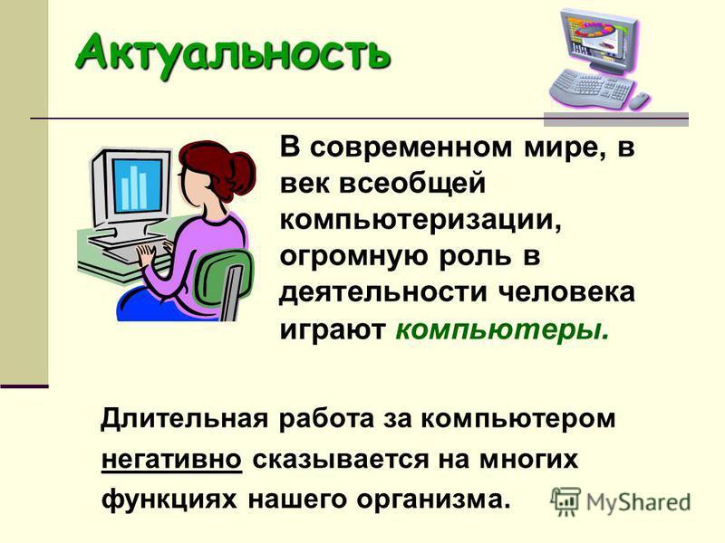 Актуальность В современном мире, в век всеобщей компьютеризации, огромную роль в деятельности человека играют компьютеры. Длительная работа за компьютером негативно сказывается на многих функциях нашего организма.