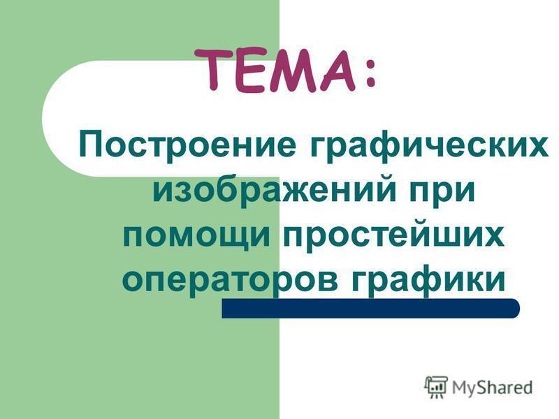 ТЕМА: Построение графических изображений при помощи простейших операторов графики