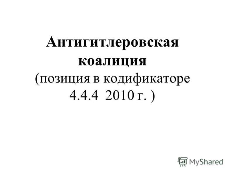 Антигитлеровская коалиция (позиция в кодификаторе 4.4.4 2010 г. )