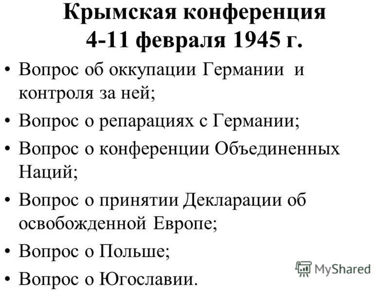 Крымская конференция 4-11 февраля 1945 г. Вопрос об оккупации Германии и контроля за ней; Вопрос о репарациях с Германии; Вопрос о конференции Объединенных Наций; Вопрос о принятии Декларации об освобожденной Европе; Вопрос о Польше; Вопрос о Югослав