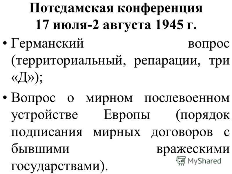 Потсдамская конференция 17 июля-2 августа 1945 г. Германский вопрос (территориальный, репарации, три «Д»); Вопрос о мирном послевоенном устройстве Европы (порядок подписания мирных договоров с бывшими вражескими государствами).