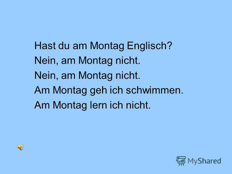 Hast du am Montag Englisch? Nein, am Montag nicht. Am Montag geh ich schwimmen. Am Montag lern ich nicht.