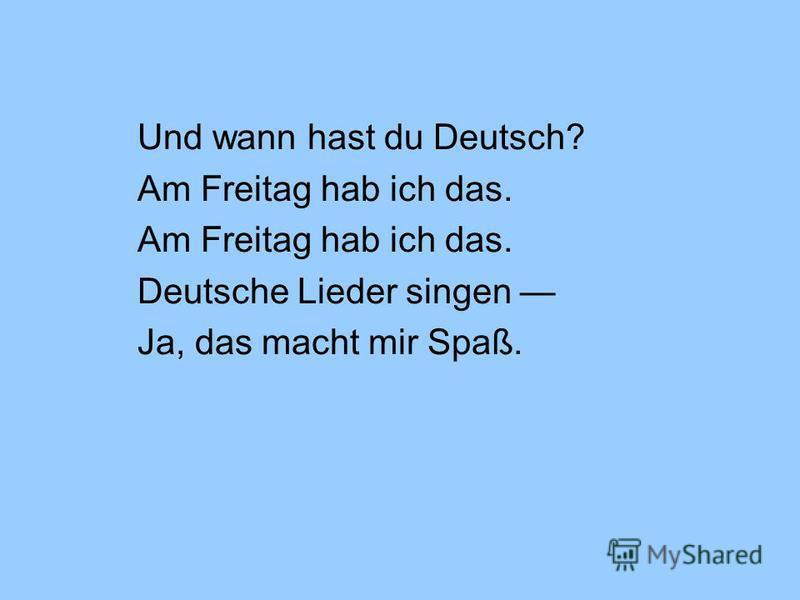 Und wann hast du Deutsch? Am Freitag hab ich das. Deutsche Lieder singen Ja, das macht mir Spaß.
