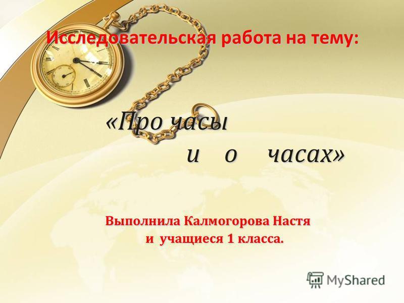 Исследовательская работа на тему: «Про часы и о часах» «Про часы и о часах» Выполнила Калмогорова Настя и учащиеся 1 класса.