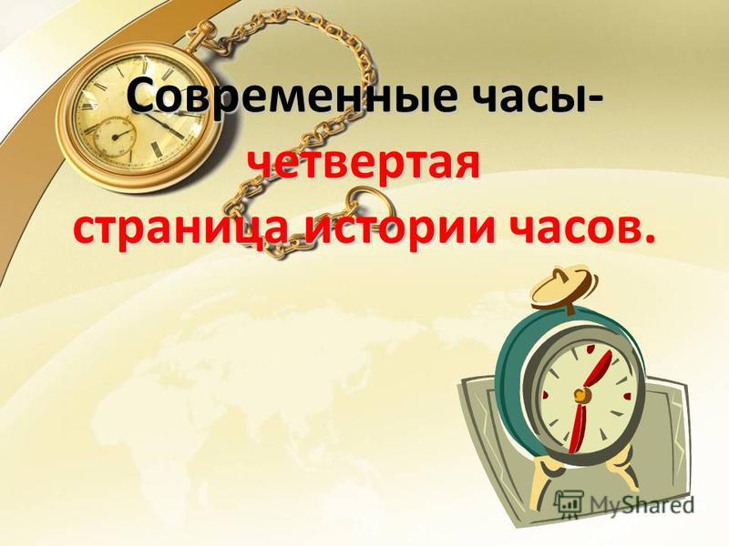 Современные часы- четвертая страница истории часов.