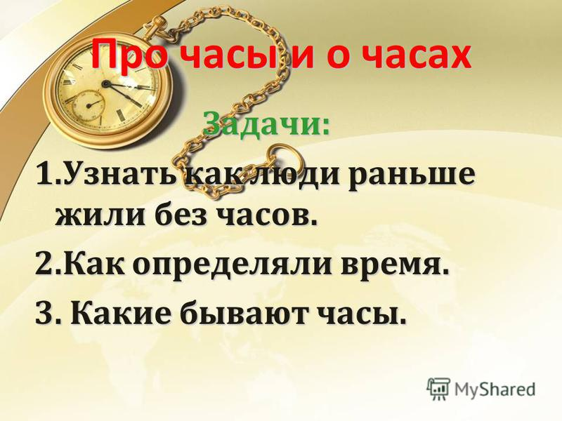 Про часы и о часах Задачи: 1. Узнать как люди раньше жили без часов. 2. Как определяли время. 3. Какие бывают часы.