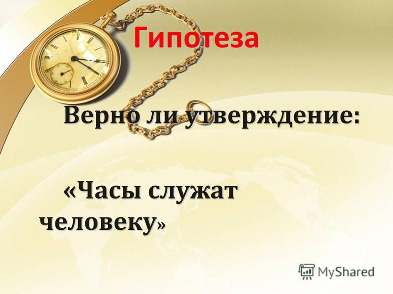 Гипотеза Верно ли утверждение: «Часы служат человеку »
