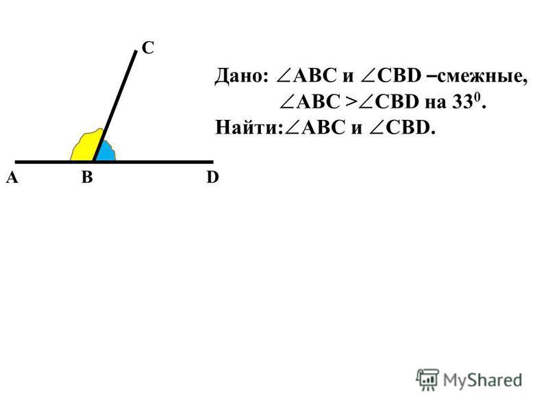 A C BD Дано: ABC и CBD – смежные, ABC > CBD на 33 0. Найти: ABC и CBD.