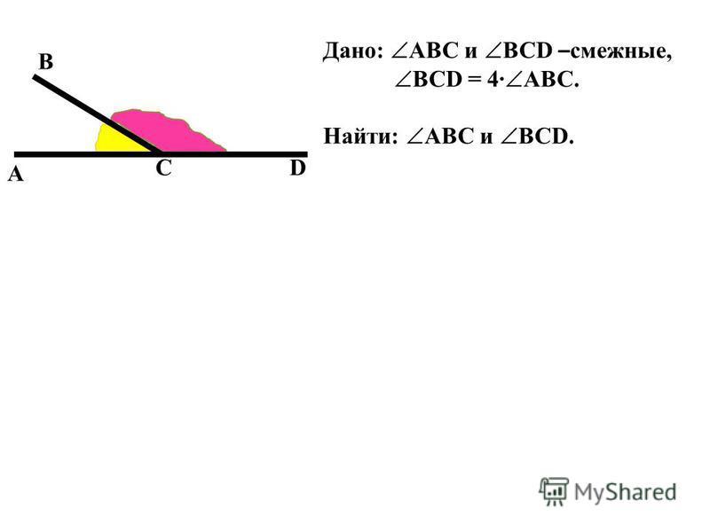 А В DС Дано: ABC и BCD – смежные, BCD = 4 ABC. Найти: ABC и BCD.